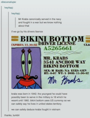 Facts, Mr. Krabs, and Sex: obscuruslupa:  heyitspi:  heyitspi:  Mr Krabs canonically served in the navy  and fought in a war but we know nothing  about that  if we go by his drivers lisence  BIKINI BOTTOM  EXPIRES: 11-30-02 DRIVER LICENSE  A5265661  CLA  MR.KRABS  3541 ANCHOR WAY  BIKINI BOTTOM  SEX:M HAIR: N/A EYES:GRN  HT:0-07 WT: 5 DOB:11-30-42  krabs was brnin 1942. the youngest he could have  possibly been to serve in the military is 18 which he  wasnt until 1960. bikini bottom uses US currency so we  can safely say he lives in united states territory.  we can safely deduce krabs fought in vietnam  thanks, tumblr Some interesting facts