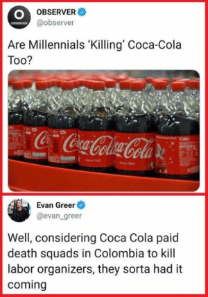 Coca-Cola, Millennials, and Colombia: OBSERVER  @observer  OBSERVER  Are Millennials 'Killing' Coca-Cola  Too?  Evan Greer  @evan greer  Well, considering Coca Cola paid  death squads in Colombia to kill  labor organizers, they sorta had it  coming
