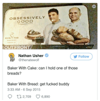 Usher, Cake, and Good: OBSESSIVELY  GOOD  BAKERY  Nathan Usher  @thenatewolf  Follow  Baker With Cake: can I hold one of those  breads?  Baker With Bread: get fucked buddy  3:33 AM - 6 Sep 2015
