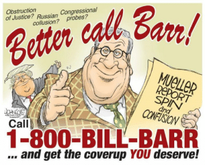 Memes, Justice, and Russian: Obstruction  of Justice? Russian C  Congressional  avi  collusion? Probes ?  MUeLLER  REPORT  SPIN  CONOY  Call  1-800-BILL-BARR  .. and get the coverup YOU deserve!