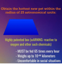 Oxygen, Box, and Pet: Obtain the hottest new pet within the  radius of 25 astronomical units:  Highly patented box (WARNING: reactive to  oxygen and other such chemicals)  MUST be fed 65 times every hour  -Weighs up to 1044 kilometers  - Uncomfortable in social situations