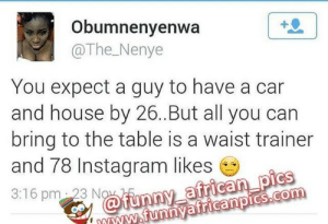 Instagram, Target, and Tumblr: Obumnenyenwa  @The_Nenye  You expect a guy to have a car  and house by 26.But all you can  bring to the table is a waist trainer  and 78 Instagram likes  3:16 pm 23 N  'mwW funnyafricanpics.com ukafrolista:  Loooool