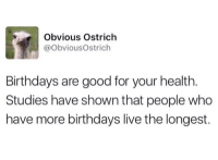 Obvious Ostrich: Obvious Ostrich  @Obvious Ostrich  Birthdays are good for your health  Studies have shown that people who  have more birthdays live the longest.
