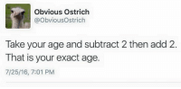 TAG A FRIEND TO SHOW THEM THIS TRICK: Obvious Ostrich  @Obvious Ostrich  Take your age and subtract 2 then add 2  That is your exact age.  7/25/16, 7:01 PM TAG A FRIEND TO SHOW THEM THIS TRICK