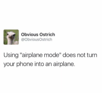 """Obvious Ostrich: Obvious Ostrich  @ObviousOstrich  Using """"airplane mode"""" does not turn  your phone into an airplane."""