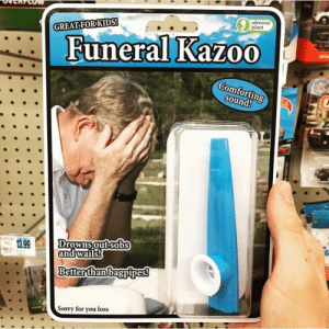 KAZOOOOO: obvious  plant  GREAT FOR KIDS!  Funeral KazoO  Comforting  sound!  Drowns out sobs  and wails!  13.99  Better than bagpipes!  Sorry for you loss KAZOOOOO