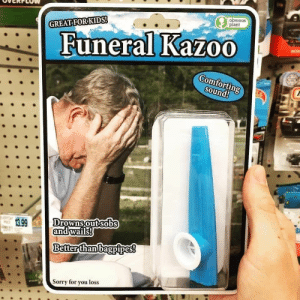 Always appropriate (- Can we make this old vid go viral?): obvious  plant  GREAT FORKIDS!  Funeral Kazoo  Comfortin  Sound!  13.99  Drownsoutsobs  andwails  Better than bagpipes!  orry for you loss Always appropriate (- Can we make this old vid go viral?)