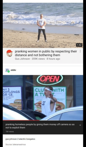 The only good prank videos: OC  1:42  pranking women in public by respecting their  distance and not bothering them  Gus Johnson 359K views 8 hours ago  ehlihr  OPEN  NY 3  OOTLONGS  OR $18  CLU  A TV  WITH  pranking homeless people by giving them money off camera so as  not to exploit them  1M views  gus johnson 2 electric boogaloo  Source: lalenamaximus The only good prank videos