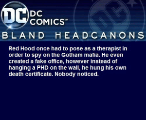 blanddcheadcanons:   Red Hood once had to pose as a therapist in order to spy on the Gotham mafia. He even created a fake office, however instead of hanging a PHD on the wall, he hung his own death certificate. Nobody noticed. @dead-birbs-tell-no-tails : OC  DC  COMICST  BLAND HEADCANONS  Red Hood once had to pose as a therapist in  order to spy on the Gotham mafia. He even  created a fake office, however instead of  hanging a PHD on the wall, he hung his own  death certificate. Nobody noticed. blanddcheadcanons:   Red Hood once had to pose as a therapist in order to spy on the Gotham mafia. He even created a fake office, however instead of hanging a PHD on the wall, he hung his own death certificate. Nobody noticed. @dead-birbs-tell-no-tails