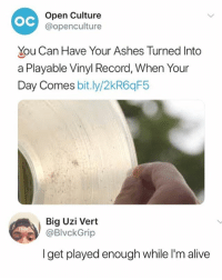 Alive, Memes, and Record: OC  Open Culture  @openculture  You Can Have Your Ashes Turned Into  a Playable Vinyl Record, When Your  Day Comes bit.ly/2kR6qF5  Big Uzi Vert  @BlvckGrip  I get played enough while I'm alive 🤣Damn