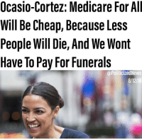 "cnn.com, Memes, and News: Ocasio-Cortez: Medicare For All  Will Be Cheap, Because Less  People Will Die, And We Wont  Have To Pay For Funerals  @PoliticizedNews  8/12/18 Follow @politicizednews for more fact based, REAL NEWS, that even CNN can't hate on. FULL STORY BY POLITICIZED👇 What a political gem we have on our hands. Ocasio Cortez, in an interview on CNN, made a claim that another benefit of healthcare for all, is that less people will die, and we wont have to pay for their funerals. I'm sold.👇FULL QUOTE👇 ""Americans have the sticker shock of health care as it is, and what we're also not talking about is why aren't we incorporating the cost of all the funeral expenses of those who died because they can't afford access to health care? That is part of the cost of our system."""