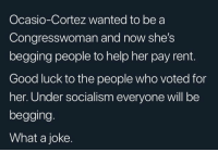 Memes, Good, and Help: Ocasio-Cortez wanted to be a  Congresswoman and now she's  begging people to help her pay rent.  Good luck to the people who voted for  her. Under socialism everyone will be  begging.  What a joke.