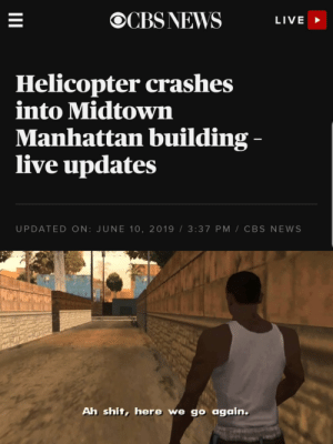 News, Shit, and Cbs: OCBS NEWS  LIVE  Helicopter crashes  into Midtown  Manhattan building -  live updates  UPDATED ON: JUNE 10, 2019 3:37 PM CBS NEWS  Ah shit, here we go again.  II NY be wilding out there