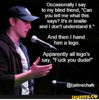 """Apparently, Dude, and Fuck You: Occasionally I say  to my blind friend, """"Can  you tell me what this  says? It's in braille  and I don't understand it.""""  And then I hand  him a lego.  Apparently all lego's  say, """"Fuck you dude!'""""  @callmechalk  ífunny.C"""