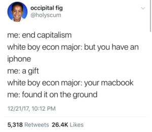 Funny, Iphone, and Tumblr: occipital fig  @holyscum  me: end capitalism  white boy econ major: but you have an  iphone  me: a gift  white boy econ major: your macbook  me: found it on the ground  12/21/17, 10:12 PM  5,318 Retweets 26.4K Likes honted:  c-bassmeow: This is the funniest tweet of the entire year  it's really funny because my macbook was found on the side of a highway and then gifted to me 2 years later  GHCFHNHGGNFJDNRBRBB ICONIC