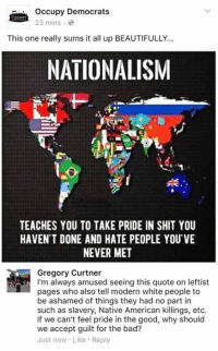 (GC) speaking for myself, I won't take blame in bad things I had nothing to do with, but I also won't take credit for good things I had nothing to do with: Occupy Democrats  23 mins  This one really sums it all up BEAUTIFULLY...  NATIONALISM  TEACHES YOU TO TAKE PRIDE IN SHIT YOU  HAVEN'T DONE AND HATE PEOPLE YOU'VE  NEVER MET  Gregory Curtner  I'm always amused seeing this quote on leftist  pages who also tell modern white people to  be ashamed of things they had no part in  such as slavery, Native American killings, etc  if we can't feel pride in the good, why should  we accept guilt for the bad?  Just now Like Reply (GC) speaking for myself, I won't take blame in bad things I had nothing to do with, but I also won't take credit for good things I had nothing to do with