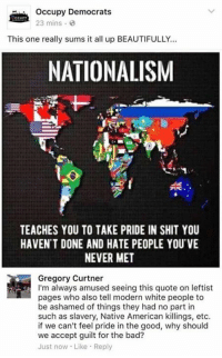 Bad, Beautiful, and Memes: Occupy Democrats  23 mins  This one really sums it all up BEAUTIFULLY...  NATIONALISM  TEACHES YOU TO TAKE PRIDE IN SHIT YOU  HAVEN'T DONE AND HATE PEOPLE YOU'VE  NEVER MET  Gregory Curtner  I'm always amused seeing this quote on leftist  pages who also tell modern white people to  be ashamed of things they had no part in  such as slavery, Native American killings, etc.  if we can't feel pride in the good, why should  we accept guilt for the bad?  Just now Like Reply (GC)