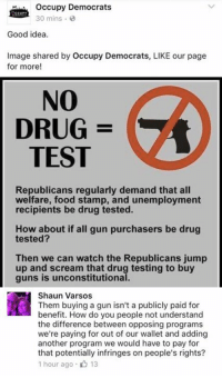 (GC): occupy Democrats  30 mins  Good idea.  Image shared by occupy Democrats, LIKE our page  for more  NO  DRUG  TEST  Republicans regularly demand that all  welfare, food stamp, and unemployment  recipients be drug tested.  How about if all gun purchasers be drug  tested?  Then we can watch the Republicans jump  up and scream that drug testing to buy  guns is unconstitutional.  Shaun Varsos  Them buying a gun isn't a publicly paid for  benefit. How do you people not understand  the difference between opposing programs  we're paying for out of our wallet and adding  another program we would have to pay for  that potentially infringes on people's rights?  1 hour ago 13 (GC)