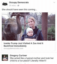 Memes, Hitler, and Ivanka Trump: occupy Democrats  31 mins  CCUPY  She should have seen this coming...  Ivanka Trump Just Visited A Zoo And It  Backfired Immediately  occupy democrats.com  Gregory Curtner  She acted like a typical mother and took her  child to a fun place? Literally Hitler!!! (GC) OD is making me defend a democrat feminist. Dear lord....