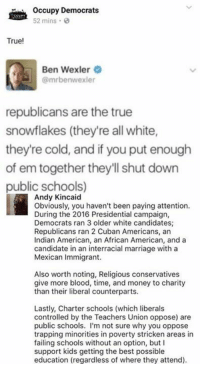 (GC): Occupy Democrats  52 mins.  True!  Ben Wexler  @mrbenwexler  republicans are the true  snowflakes (they're all white,  they're cold, and if you put enough  of em together they'll shut down  public schools)  Andy Kincaid  Obviously, you haven't been paying attention  During the 2016 Presidetial campaign,  Democrats ran 3 older white candidates  Republicans ran 2 Cuban Americans, an  Indian American, an African American, and a  candidate in an interracial marriage with a  Mexican Immigrant  Also worth noting, Religious conservatives  give more blood, time, and money to charity  than their liberal counterparts  Lastly, Charter schools (which liberals  controlled by the Teachers Union oppose) are  public schools. I'm not sure why you oppose  trapping minorities in poverty stricken areas in  failing schools without an option, but I  support kids getting the best possible  education (regardless of where they attend) (GC)
