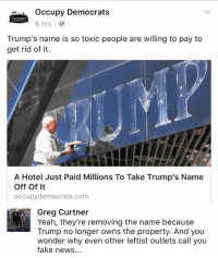 Fake, Memes, and News: Occupy Democrats  6 hrs  Trump's name is so toxic people are willing to pay to  get rid of it.  me is so toxic people are wlling to pa  A Hotel Just Paid Millions To Take Trump's Name  Off Of It  occupydemocrats.com  Greg Curtner  Yeah, they're removing the name because  Trump no longer owns the property. And you  wonder why even other leftist outlets call you  fake news... (GC)