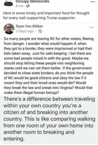 Bad, Food, and I Bet: Occupy Democrats  8 hrs  SEUPY  Here is some timely and important food for thought  for every wall-supporting Trump supporter.  Ryan Van Bibber  3 days ago  So many people are leaving NC for other states, fleeing  from danger. I wonder what would happen if, when  they got to a border, they were imprisoned or had their  kids taken away. Just for safe keeping. I bet there are  some bad people mixed in with the good. Maybe we  should stop letting these people into neighboring  states until we can vet them better. If the government  decided to close state borders, do you think the people  of NC would be good citizens and obey the law if it  meant they and their loved ones would die? Would  they break the law and sneak into Virginia? Would that  make them illegal human beings?  There's a difference between traveling  within your own country you're a  citizen of and breaking into another  country. This is like comparing walking  from one room of your own home into  another room to breaking and  entering. (GC)