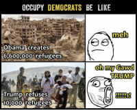 Be Like, Meh, and Memes: OCCUPY DEMOCRATS BE LIKE  meh  Obama creates  6,600,000% refugees  oh my Gawd  TRUMP  Trump refuses  t00  10 00o refugees (GC)