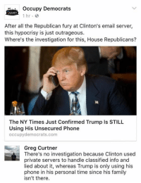 Memes, Outrageous, and Hypocrisy: Occupy Democrats  CCUPY  1 hr.  After all the Republican fury at Clinton's email server,  this hypocrisy is just outrageous.  Where's the investigation for this, House Republicans?  The NY Times Just Confirmed Trump Is STILL  Using His Unsecured Phone  occupy democrats.com  Greg Curtner  There's no investigation because Clinton used  private servers to handle classified info and  lied about it, whereas Trump is only using his  phone in his personal time since his family  isn't there. (GC)
