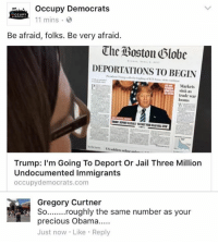 (GC): occupy Democrats  CCUPY  11 mins  Be afraid, folks. Be very afraid  The Boston Globe  DEPORTATIONS TO BEGIN  Markets  sink as  trade war  looms  Trump: I'm Going To Deport Or Jail Three Million  Undocumented Immigrants  occupy democrats.com  Gregory Curtner  So ........roughly the same number as your  precious Obama.....  Just now Like  Reply (GC)