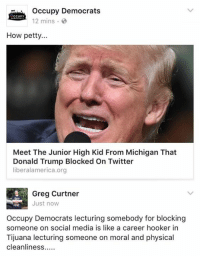 Donald Trump, Hookers, and Memes: Occupy Democrats  CCUPY  12 mins.  How petty...  Meet The Junior High Kid From Michigan That  Donald Trump Blocked on Twitter  liberalamerica.org  Greg Curtner  Just now  Occupy Democrats lecturing somebody for blocking  someone on social media is like a career hooker in  Tijuana lecturing someone on moral and physical  cleanliness (GC)