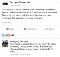(GC) This one FINALLY got my backup banned.....: occupy Democrats  CCUPY  19 mins  Correction: The last article with Joe Biden and Mike  Pence had doctored audio in it and we were deceived.  The post has been deleted and the link has been  removed. We apologize for our mistake.  34 Shares  Like  Comment  Share  EO 479  Gregory Curtner  You don't research before you post? In other  breaking news, water is wet, Kardashians  sleep with black guys, water and oil don't  mix......  Just now Like Reply (GC) This one FINALLY got my backup banned.....