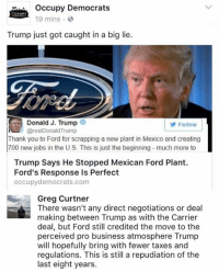 Memes, Taxes, and Ford: Occupy Democrats  CCUPY  19 mins  Trump just got caught in a big lie.  Donald J. Trump  Follow  @realDonald Trump  Thank you to Ford for scrapping a new plant in Mexico and creating  700 new jobs in the US. This is just the beginning -much more to  Trump Says He Stopped Mexican Ford Plant.  Ford's Response Is Perfect  occupy democrats.com  Greg Curtner  There wasn't any direct negotiations or deal  making between Trump as with the Carrier  deal, but Ford still credited the move to the  perceived pro business atmosphere Trump  will hopefully bring with fewer taxes and  regulations. This is still a repudiation of the  last eight years. (GC)