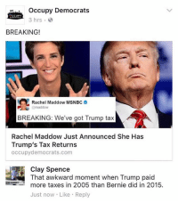 (CS): Occupy Democrats  CCUPY  3 hrs.  BREAKING!  Rachel Maddow MSNBC  maddow  BREAKING: We've got Trump tax  Rachel Maddow Just Announced She Has  Trump's Tax Returns  occupy democrats.com  Clay Spence  That awkward moment when Trump paid  more taxes in 2005 than Bernie did in 2015.  Just now Like Reply (CS)