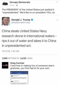 "Drone, Memes, and China: occupy Democrats  CCUPY  3 hrs.  The PRESIDENT of the United States just spelled it  ""unpresidented."" We'd like to un-president YOU, sir.  Donald J. Trump  realDonaldTrump  China steals United States Navy  research drone in international waters  rips it out of water and takes it to  China  in unpresidented act.  1217/16, 7:30 AM  1,695  RETWEETS 3,435  LIKES  Greg Curtner  I love how in making fun of someone else's  grammar, you first had to fix your own.  Edt History  the RESIDENT the Unted States"