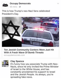(CS): occupy Democrats  CCUPY  55 mins.  This is how Trump's neo-Nazi fans celebrated  President's Day.  SHERIFF  Ten Jewish Community Centers Were Just Hit  With A Fresh Wave Of Bomb Threats  occupy democrats.com  It's funny how you associate Trump with Neo  Nazis, since he only invited the Prime Minister  of Israel to the White House, and has  constantly proclaimed his support to lsrael  and the Jewish People. As always, you're  spreading fake news. (CS)