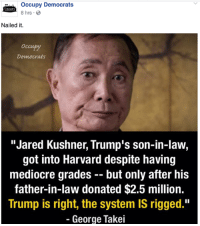 "Trump is going to stop (((them))) from screwing you.: occupy Democrats  CCUPY  8 hrs.  Nailed it.  Democrats  ""Jared Kushner, Trump's son-in-law,  got into Harvard despite having  mediocre grades but only after his  father-in-law donated $2.5 million.  Trump is right, the system IS rigged.""  George Takei Trump is going to stop (((them))) from screwing you."