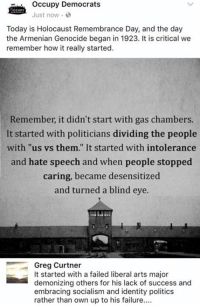 "(GC): occupy Democrats  CCUPY  Just now.  Today is Holocaust Remembrance Day, and the day  the Armenian Genocide began in 1923. It is critical we  remember how it really started.  Remember, it didn't start with gas chambers.  It started with politicians dividing the people  with ""us vs. them."" It started with intolerance  and hate speech and when people stopped  caring, became desensitized  and turned a blind eye.  Greg Curtner  It started with a failed liberal arts major  demonizing others for his lack of success and  embracing socialism and identity politics  rather than own up to his failure.... (GC)"