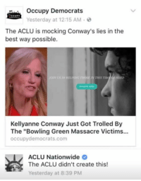 """Conway, Memes, and Nationwide: Occupy Democrats  CCUPY  Yesterday at 12:15 AM  The ACLU is mocking Conway's lies in the  best way possible.  HELANG THOSE MN THIS TIM  OF NEED  Kellyanne Conway Just Got Trolled By  The """"Bowling Green Massacre Victims...  occupy democrats.com  ACLU Nationwide  The ACLU didn't create this!  Yesterday at 8:39 PM (GC)"""