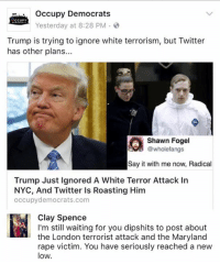 (CS): Occupy Democrats  CCUPY  Yesterday at 8:28 PM  Trump is trying to ignore white terrorism, but Twitter  has other plans...  Shawn Fogel  wholefangs  Say it with me now, Radical  Trump Just ignored A White Terror Attack In  NYC, And Twitter Is Roasting Him  occupy democrats.com  Clay Spence  I'm still waiting for you dipshits to post about  the London terrorist attack and the Maryland  rape victim. You have seriously reached a new  low (CS)