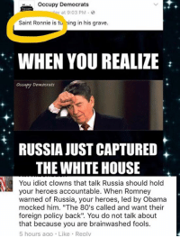 "80s, Memes, and White House: occupy Democrats  day at 9:03 PM  Saint Ronnie is tu  ng in his grave.  WHEN YOU REALIZE  occupy Democrats  RUSSIA JUST CAPTURED  THE WHITE HOUSE  You idiot clowns that talk Russia should hold  your heroes accountable. When Romney  warned of Russia, your heroes, led by Obama  mocked him. ""The 80's called and want their  foreign policy back"". You do not talk about  that because you are brainwashed fools.  5 hours ago Like Reply (MW) OD, 1980-present day conservatives called & we would like OUR ICON back. Thieving Charlatans."