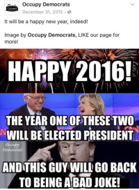 HAHAHAHAHAHAHAHAHAHAHAHAHAH: occupy Democrats  December 31, 2015.  It will be a happy new year, indeed!  Image by occupy Democrats, LIKE our page for  more  HAPPY 2016!  THE YEARONE OF  THESE TWO  WILL BE ELECTED PRESIDENT  Democrats  AND THIS GUY WILL GO BACK  TO BEING A BAD JOKE! HAHAHAHAHAHAHAHAHAHAHAHAHAH