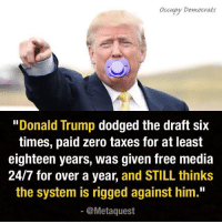 """Share if you agree that Trump is a loser!   (Hat tip Political Humor and Occupy Democrats): occupy Democrats  """"Donald Trump  dodged the draft six  times, paid zero taxes for at least  eighteen years, was given free media  24/7 for over a year  and STILL thinks  the system is rigged against him.""""  @Meta quest Share if you agree that Trump is a loser!   (Hat tip Political Humor and Occupy Democrats)"""