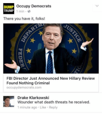 So much for trying to throw the election for Trump.....: Occupy Democrats  DUMP  TRUMP  1 min.  There you have it, folks!  FBI Director Just Announced New Hillary Review  Found Nothing Criminal  occupy democrats.com  Drake Klarkowski  Wounder what death threats he received.  1 minute ago Like Reply So much for trying to throw the election for Trump.....