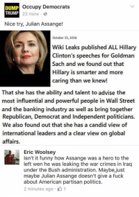 Crime, Fucking, and Funny: occupy Democrats  DUMP  TRUMP 23 mins.  Nice try, Julian Assange!  October 15, 2016  WikiLeaks published ALL Hillary  Clinton's speeches for Goldman  Sach and we found out that  Hillary is smarter and more  caring than we knew!  That she has the ability and talent to advise the  most influential and powerful people in Wall Street  and the banking industry as well as bring together  Republican, Democrat and Independent politicians.  We also found out that she has a candid view of  international leaders and a clear view on global  affairs.  Eric Woolsey  Isn't it funny how Assange was a hero to the  left wen he was leaking the war crimes in Iraq  under the Bush administration. Maybe,just  maybe Julian Assange doesn't give a fuck  about American partisan politics.  2 minutes ago 01 (GC) This OD post actually made my soul throw up