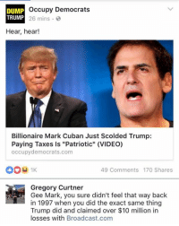 """Memes, Taxes, and Http: occupy Democrats  DUMP  TRUMP  26 mins  Hear, hear!  Billionaire Mark Cuban Just Scolded Trump:  Paying Taxes is """"Patriotic"""" (VIDEO)  occupydemocrats.com  49 Comments 170 Shares  Gregory Curtner  Gee Mark, you sure didn't feel that way back  in 1997 when you did the exact same thing  Trump did and claimed over $10 million in  losses with Broadcast.com (GC) http://dailycaller.com/2016/10/03/mark-cuban-slams-trump-on-taxes-but-may-have-done-similar/"""