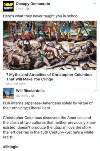 America, Love, and Memes: Occupy Democrats  DUMP  TRUMP 7 hrs  0  Here's what they never taught you in school.  7 Myths and Atrocities of Christopher Columbus  That Will Make You Cringe  usuncut.com  Will Ricciardella  35 mins  FDR interns Japanese-Americans solely by virtue of  their ethnicity; Liberal Hero  Christopher Columbus discovers the Americas and  the clash of two cultures that neither previously knew  existed, doesn't produce the utopian love the story  the left desires in the 15th Century--yet he's a white  racist.  (GC)