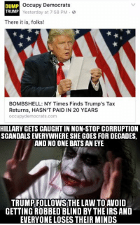 Irs, Memes, and Trump: occupy Democrats  DUMP  TRUMP  Yesterday at 7:58 PM  There it is, folks!  BOMBSHELL: NY Times Finds Trump's Tax  Returns, HASN'T PAID IN 20 YEARS  occupy democrats com  HILLARY GETS CAUGHTIN NON-STOP CORRUPTION  SCANDALS EVERYWHERE SHE GOES FOR DECADES,  AND NO ONE BATS AN EVE  TRUMPFOLLOWS THE LAW TO AVOID  GETTING ROBBED BLIND BY THE IRS AND  EVERYONE LOSES THEIR MINDS (GC)