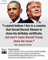 """America, Birthday, and Donald Trump: Occupy  Democrats  """"I cannot believe I live in a country  that forced Barack Obama to  show his birthday certificate,  but won't make Donald Trump  show his taxes.""""  - Alex Howard, Florida  Greg Curtner  I can't believe I live in a country where people  think showing your taxes is somehow a  constitutional requirement the way showing  you are a natural born citizen is.  howing  you are a natural born citizen The left can't meme at all! So low energy. -SAD! Trump presidenttrump resist stupidliberals merica america stupiddemocrats donaldtrump trump2016 patriot trump yeeyee presidentdonaldtrump draintheswamp makeamericagreatagain trumptrain triggered Partners --------------------- @too_savage_for_democrats🐍 @raised_right_🐘 @conservativemovement🎯 @millennial_republicans🇺🇸 @raging_patriots 😎 @floridaconservatives🌴"""