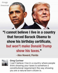 """Birthday, Donald Trump, and Memes: Occupy  Democrats  """"I cannot believe I live in a country  that forced Barack Obama to  show his birthday certificate,  but won't make Donald Trump  show his taxes.""""  Alex Howard, Florida  Greg Curtner  I can't believe I live in a country where people  think showing your taxes is somehow a  constitutional requirement the way showing  you are a natural born citizen is. (GC)"""