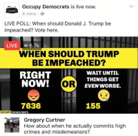 (GC): Occupy Democrats is live now.  CCUPY  4 mins  LIVE POLL: When should Donald J. Trump be  impeached? Vote here.  LIVE o 6.7k  WHEN SHOULD TRUMP  BEIMPEACHED?  RIGHT  WAIT UNTIL  THINGS GET  NOW!  OR  EVEN WORSE.  7636  155  OCCUPY  DEMOCRATS  Gregory Curtner  crimes and misdemeanors? (GC)